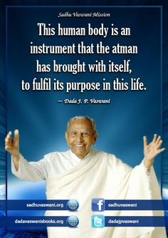 This human body is an instrument that the atman has brought with itself, to fulfil its purpose in this life. - Dada J.P. Vaswani
