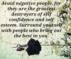 Avoid negative people for they are the greatest destroyers of self confidence and self esteem. Surround yourself with people who bring out the best in you.