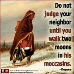 """Cheyenne Proverb: """"Do not judge your neighbor until you walk two moons in his moccasins.""""  #native #proverb"""