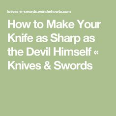 How to Make Your Knife as Sharp as the Devil Himself « Knives & Swords