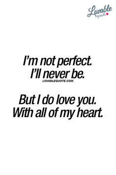 I'm not perfect. I'll never be.  But I do love you. With all of my heart.  ❤  #iloveyou www.lovablequote.com Love You Forever Quotes, Soulmate Love Quotes, I Miss You Quotes, Love Yourself Quotes, Me Quotes, I Do Love You, Love My Man, Love My Husband, Frases