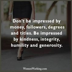 Don't be impressed by money, followers, degrees & titles. Be impressed by kindness, integrity, humility & generosity.