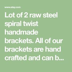 Lot of 2 raw steel spiral twist handmade brackets. All of our brackets are hand crafted and can be made to size to fit your needs. Due to their custom nature and handmade construction, our products may show slight imperfections, welding burns or scuffs - this is considered a part of