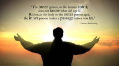 """""""The inner person, or the human spirit, does not know what old age is. Rather, as the body or the outer person ages, the inner person makes a passage into a new life.""""  --Emanuel Swedenborg"""