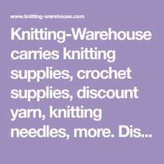 Knitting-Warehouse carries knitting supplies, crochet supplies, discount yarn, knitting needles, more. Discounts up to 50 percent off, every day!""