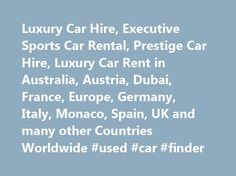 Luxury Car Hire, Executive Sports Car Rental, Prestige Car Hire, Luxury Car Rent in Australia, Austria, Dubai, France, Europe, Germany, Italy, Monaco, Spain, UK and many other Countries Worldwide #used #car #finder http://canada.remmont.com/luxury-car-hire-executive-sports-car-rental-prestige-car-hire-luxury-car-rent-in-australia-austria-dubai-france-europe-germany-italy-monaco-spain-uk-and-many-other-countries-worldwide-use/  #prestige car hire # If you normally drive a Luxury car, why not…