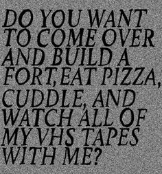 Do you want to come over and build a fort, eat pizza, cuddle and watch all of my VHS tapes with me? on Wookmark Day Of My Life, Story Of My Life, Build A Fort, Perfect Date, Perfect Boy, Eat Pizza, Hopeless Romantic, Make Me Happy, Relationship Goals