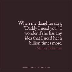 "Live Life Happy: When my daughter says, ""Daddy I need you!"" I wonder if she has any idea that I need her a billion times more. - Stanley Behrman"