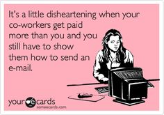 It's A Little Disheartening When Your Co-workers Get Paid More Than You And You Still Have To Show Them How To Send An E-mail. | Workplace Ecard I Hate Facebook, Facebook Humor, Just Stop, Parenting Hacks, Parenting Advice, Dudes Be Like, Please Stop, Passive Aggressive, Lol