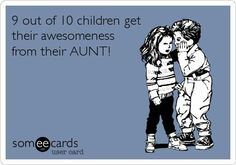 9 out of 10 children...hmm probably all ...I am a great Auntie ! Auntie's are the best