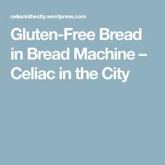 Gluten-Free Bread in Bread Machine – Celiac in the City
