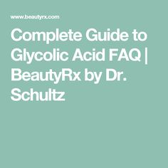 Complete Guide to Glycolic Acid FAQ | BeautyRx by Dr. Schultz