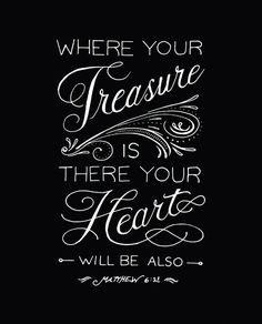 Where your treasure is, there your heart will be also. ~ Matthew 6:21