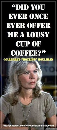 Hot Lips, I remember the rant, it was at her nurses, and it was more complicated than just the quote. They were working on turning her from Hot Lips into Margaret and it was really interesting when you think about it...