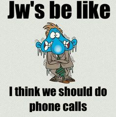 JW's be lije. I think we should do phone calls.