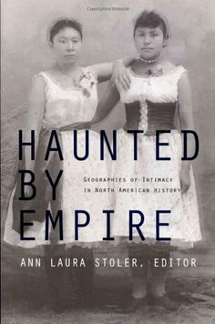 Haunted by Empire: Geographies of Intimacy in North American History (American Encounters/Global Interactions) by Ann Laura Stoler, http://www.amazon.com/dp/082233724X/ref=cm_sw_r_pi_dp_0Rontb1Z394EJ