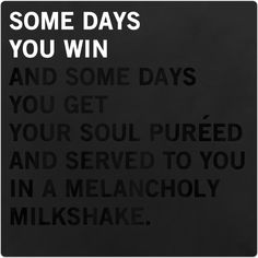 Some days you win and some days you get your soul pureed and served to you in a melancholy milkshake. #nightvale