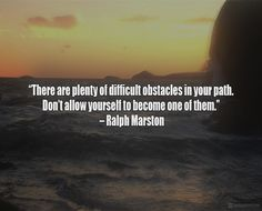 """""""There are plenty of difficult obstacles in your path. Don't allow yourself to become one of them."""""""