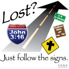 LOST? Just follow the signs. John 3:16 For God so loved the world that He gave His one and only Son, Jesus, so that whoever believes in Him shall not perish but have eternal life