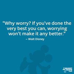 """""""Why worry? If you've done the very best you can, worrying won't make it any better."""" - Walt Disney"""