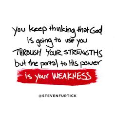 You keep thinking that God is going to use you THROUGH YOUR STRENGTHS but the portal to His power is your WEAKNESS. - Leadership Tips from Pastor Steven Furtick