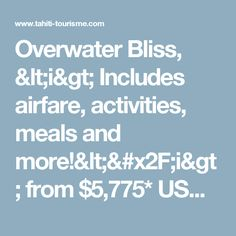 Overwater Bliss, <i> Includes airfare, activities, meals and more!</i>from$5,775*USD per person