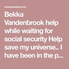 Bekka Vandenbrook help while waiting for social security Help save my universe. I have been in the process of applying for social security for over a year. Kindness Projects, Save Me, Go Fund Me, Social Security, Fundraising, Waiting, Universe, How To Apply, Organization