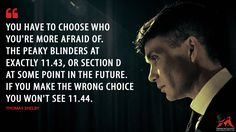 #ThomasShelby: You have to choose who you're more afraid of. The Peaky Blinders at exactly 11.43, or Section D at some point in the future. If you make the wrong choice you won't see 11.44. More on: http://www.magicalquote.com/series/peaky-blinders/ #PeakyBlinders