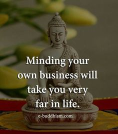 Minding your own business will take you very far in life.