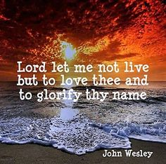 Wesley: Lord let me not live but to love Thee & to glorify Thy name.