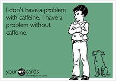 And honestly, *I* don't have a problem without caffeine either - everyone else will have the problem  :-P