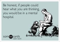 Be honest, if people could hear what you are thinking, you would be in a mental hospital.