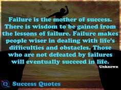 Failure is the mother of success. There is wisdom to be gained from the lessons of failure. Failure makes people wiser in dealing with life's difficulties.. Success Quotes 17