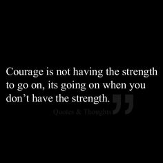 Courage is not having the strength to go on, its going on when you don't have the strength.