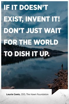 """If it doesn't exist, invent it! Don't just wait for the world to dish it up."" -Laurie Coots, CEO, The Hawn Foundation"