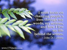 """""""I must focus on changing people's lives through my words, my actions, and how I live my life behind the scenes."""" - John Di Lemme"""
