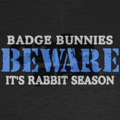 """Badge Bunnies BEWARE, Its Rabbit Season"" For the police wife LOL THEY ANNOY ME SO MUCH! I HAVE HEARD THEM TALK ABOUT POOP SO MUCH THAT ANYONE IN A UNIFORM WAS RUINED FOR ME A LONG TIME AGO! THEY ARE REGULAR PEOPLE JUST LIKE REAL MEN....."