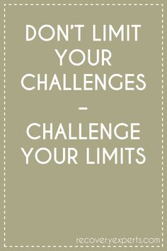 Motivational Quotes: DON'T LIMIT YOUR CHALLENGES – CHALLENGE YOUR LIMITS. https://recoveryexperts.com/