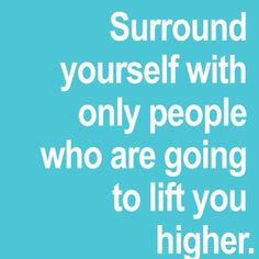 Surround yourself with only people who are going to lift you higher