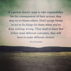 If a person doesn't want to take responsibility for the consequences of their actions, they may try to blame others. Don't accept blame or try to fix things for them when you've done nothing wrong. They need to learn that if they want different outcomes, they will have to make different choices.