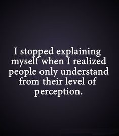 """""""I stopped explaining myself when I realized people only understand from their level of perception.""""  We all only have our own frame of reference from life experience, which filters *everything* we perceive. #introvert"""