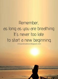 Inspirational Quotes Remember, as long as you are breathing It's never too late to start a new beginning.