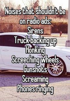 """Noises that shouldn't be on radio ads: Sirens Truck backing up Honking Screeching wheels Gunshots Screaming Phones ringing"""