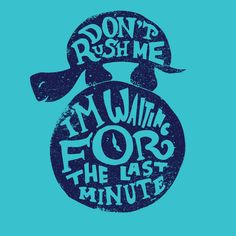 Dont Rush Me. Im waiting for the last minute. Get the shirt for procrastinators at http://wearviral.com