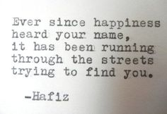 Ever since happiness heard your name, it has been running through the streets trying to find you.  Hafiz