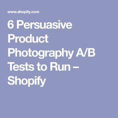 6 Persuasive Product Photography A/B Tests to Run – Shopify
