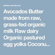 Avocados	Butter made from raw, grass-fed organic milk	Raw dairy	Organic pastured egg yolks Coconuts and coconut oil (coconut oil actually shows promise as an effective Alzheimer's treatment in and of itself)	Unheated organic nut oils	Raw nuts, such as pecans and macadamia, which are low in protein and high in healthy fats	Grass-fed meats
