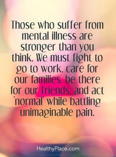 Quotes on Mental Illness Stigma Mental health stigma quote - Those who suffer from mental illness are stronger than you think. We must fight to go work, care for our families, be there for our friends, and act 'normal' while battling unimaginable pain. Mental Illness Stigma, Mental Illness Quotes, Mental Health Stigma, Mental Health Quotes, Mental Health Awareness, Chronic Illness, Mental Health Tattoos, Angst Tattoo, Thoughts
