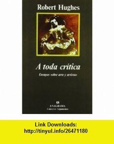 A Toda Critica Ensayos Sobre Arte y Artistas (Coleccion Argumentos) (Spanish Edition) (9788433913609) Robert Hughes, Robert Huges , ISBN-10: 8433913603  , ISBN-13: 978-8433913609 ,  , tutorials , pdf , ebook , torrent , downloads , rapidshare , filesonic , hotfile , megaupload , fileserve