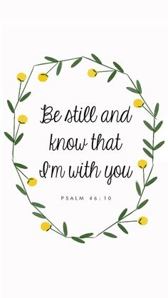 Be still and know that I am with you. - Psalm 46:10